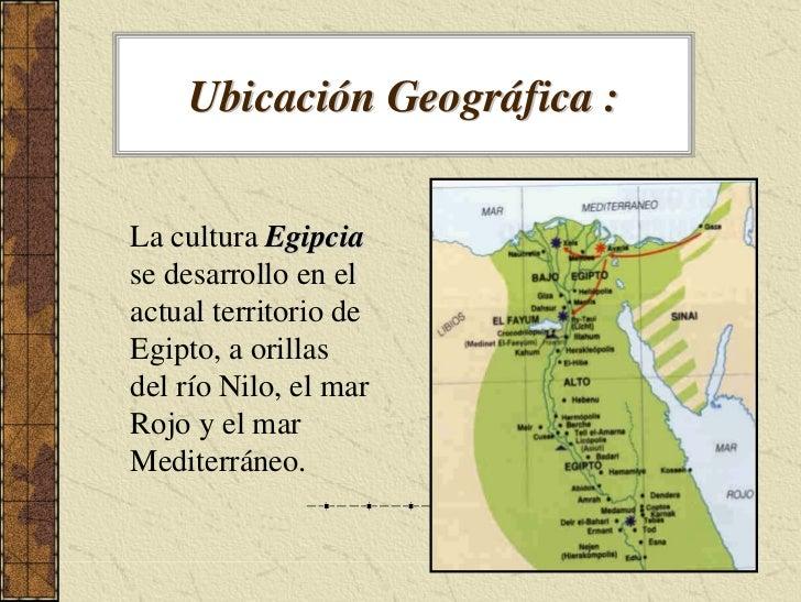 Ubicación Geográfica :   La cultura Egipcia se desarrollo en el actual territorio de Egipto, a orillas del río Nilo, el ma...