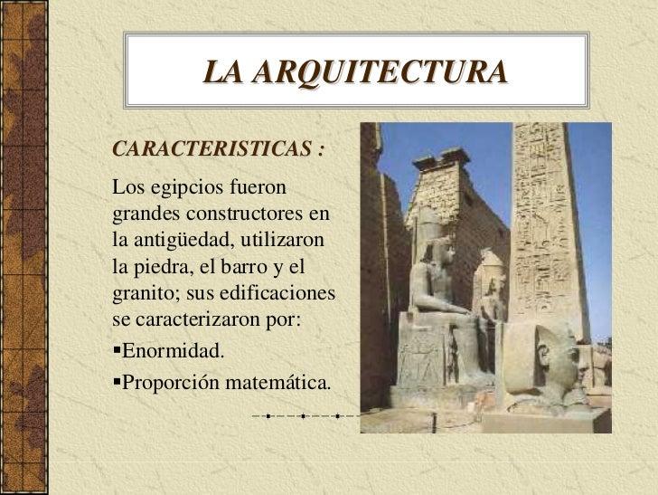 LA ARQUITECTURA  CARACTERISTICAS : Los egipcios fueron grandes constructores en la antigüedad, utilizaron la piedra, el ba...