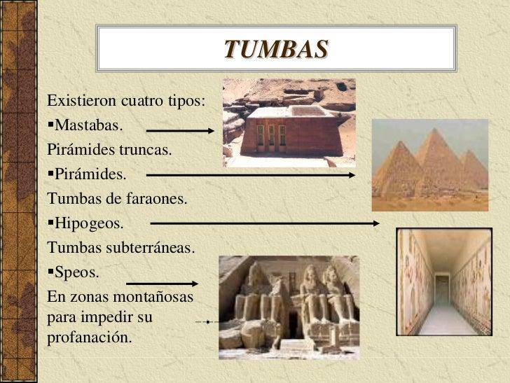 TUMBAS Existieron cuatro tipos:  Mastabas. Pirámides truncas.  Pirámides. Tumbas de faraones.  Hipogeos. Tumbas subterráne...