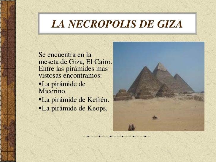 LA NECROPOLIS DE GIZA  Se encuentra en la meseta de Giza, El Cairo. Entre las pirámides mas vistosas encontramos:  La pirá...