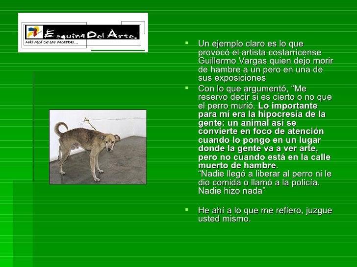<ul><li>Un ejemplo claro es lo que provocó el artista costarricense Guillermo Vargas quien dejo morir de hambre a un pero ...