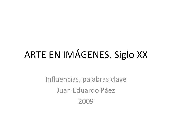 ARTE EN IMÁGENES. Siglo XX Influencias, palabras clave Juan Eduardo Páez 2009