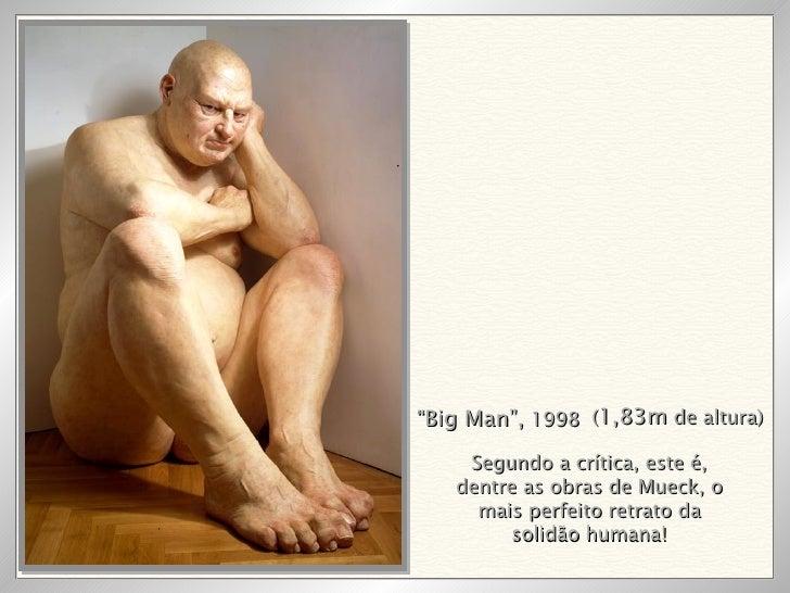""""""" Big Man"""",  1998 ( 1,83m  de altura) Segundo a crítica, este é, dentre as obras de Mueck, o mais perfeito retrato da soli..."""