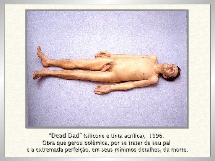 """"""" Dead Dad""""  (silicone e tinta acrílica),  1996. Obra que gerou polêmica, por se tratar de seu pai e a extremada perfeição..."""
