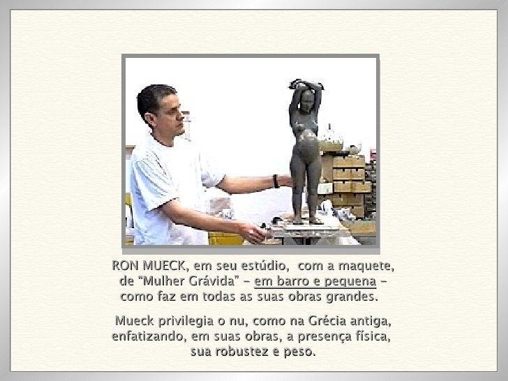 """RON MUECK, em seu estúdio,  com a maquete, de """"Mulher Grávida"""" -  em barro e pequena  - como faz em todas as suas obras gr..."""