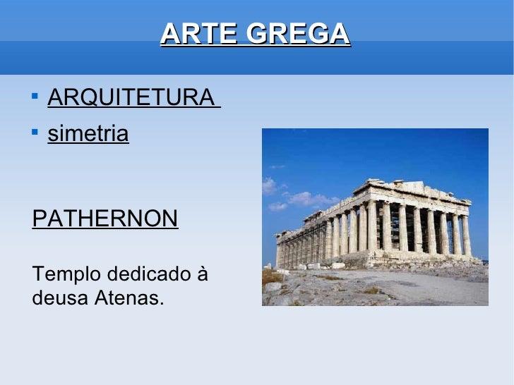 ARTE GREGA <ul><li>ARQUITETURA  </li></ul><ul><li>simetria </li></ul>PATHERNON Templo dedicado à deusa Atenas.