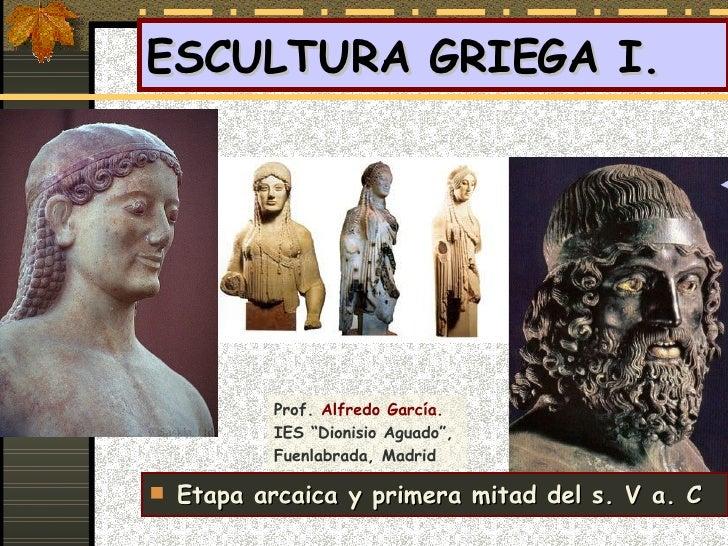 """ESCULTURA GRIEGA I.  <ul><li>Etapa arcaica y primera mitad del s. V a. C </li></ul>Prof.  Alfredo García. IES """"Dionisio Ag..."""