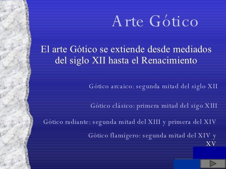 El arte Gótico se extiende desde mediados del siglo XII hasta el Renacimiento Arte Gótico Gótico arcaico: segunda mitad de...