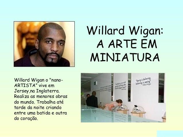 "Willard Wigan:  A ARTE EM  MINIATURA  Willard Wigan o ""nano-  ARTISTA"" vive em  Jersey,na Inglaterra.  Realiza as menores ..."