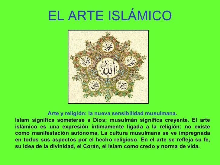EL ARTE ISLÁMICO Arte y religión: la nueva sensibilidad musulmana . Islam significa someterse a Dios; musulmán significa c...