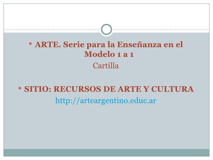 <ul><li>ARTE. Serie para la Enseñanza en el Modelo 1 a 1 </li></ul><ul><li>Cartilla </li></ul><ul><li>SITIO: RECURSOS DE A...