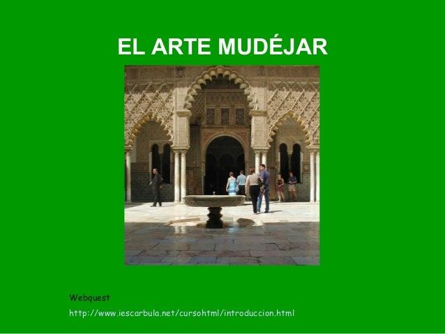 EL ARTE MUDÉJAR  Webquest  http://www.iescarbula.net/cursohtml/introduccion.html