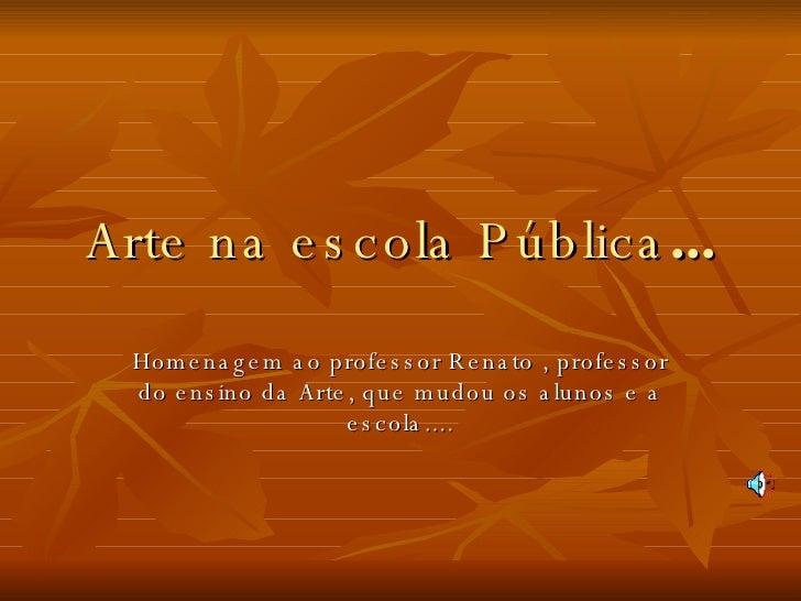 Arte na escola Pública ... Homenagem ao professor Renato , professor do ensino da Arte, que mudou os alunos e a escola....