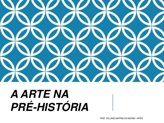 PROF. WILLIANS MARTINS DE AMORIM - ARTES A ARTE NA PRÉ-HISTÓRIA