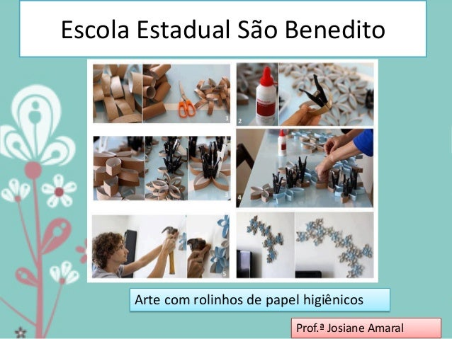 Escola Estadual São Benedito  Arte com rolinhos de papel higiênicos Prof.ª Josiane Amaral