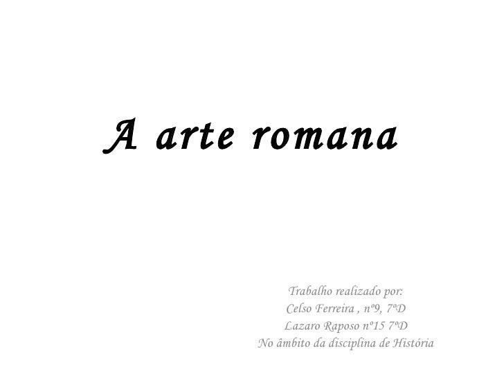 A arte romana Trabalho realizado por: Celso Ferreira , nº9, 7ºD Lazaro Raposo nº15 7ºD No âmbito da disciplina de História