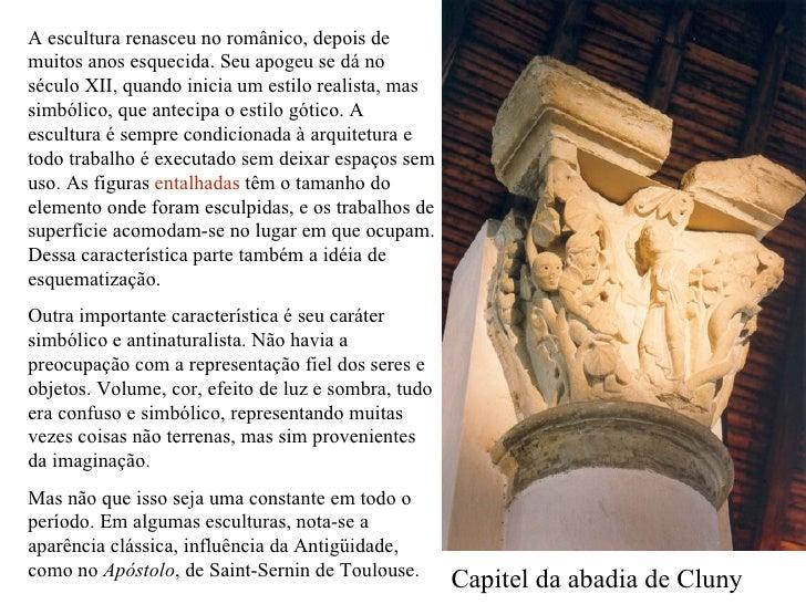 A escultura renasceu no românico, depois de muitos anos esquecida. Seu apogeu se dá no século XII, quando inicia um estilo...
