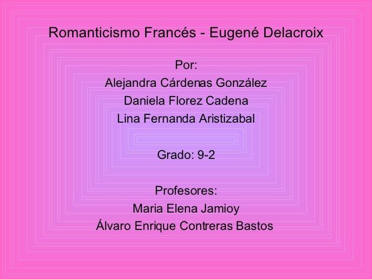 <ul><li>Romanticismo Francés - Eugené Delacroix </li></ul><ul><li>Por: </li></ul><ul><li>Alejandra Cárdenas González </li>...