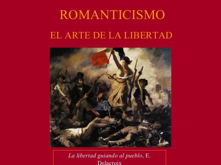 <ul><li>EL ARTE DE LA LIBERTAD </li></ul>ROMANTICISMO La libertad guiando al pueblo , E. Delacroix