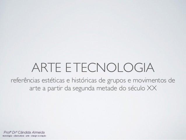 Profª Drª Cândida Almeida tecnologia - cibercultura - arte - design e criação ARTE ETECNOLOGIA referências estéticas e hi...