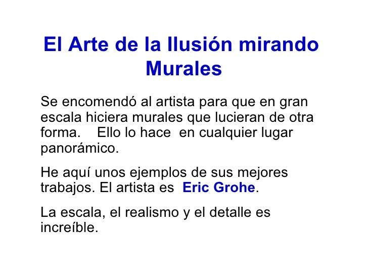 El Arte de la Ilusión mirando  Murales <ul><li>Se encomendó al artista para que en gran escala hiciera murales que luciera...