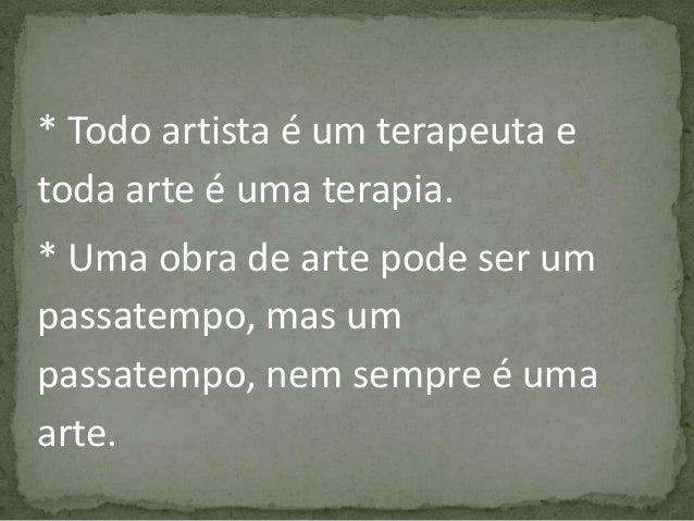 * Todo artista é um terapeuta e toda arte é uma terapia. * Uma obra de arte pode ser um passatempo, mas um passatempo, nem...