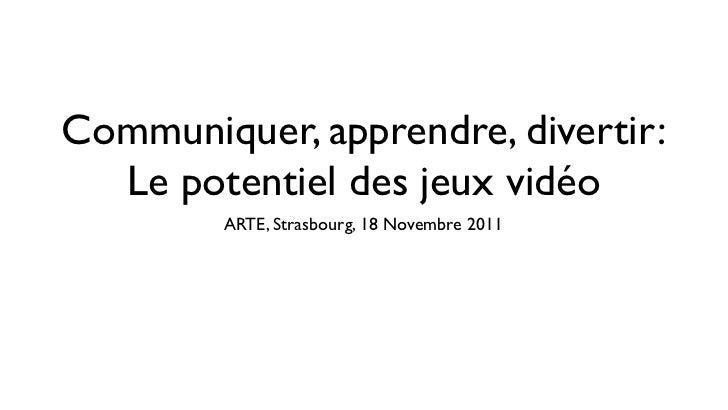 Communiquer, apprendre, divertir:  Le potentiel des jeux vidéo        ARTE, Strasbourg, 18 Novembre 2011