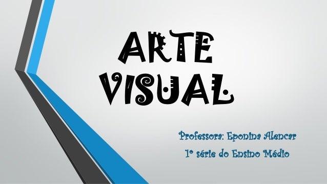 ARTE VISUAL Professora: Eponina Alencar 1º série do Ensino Médio