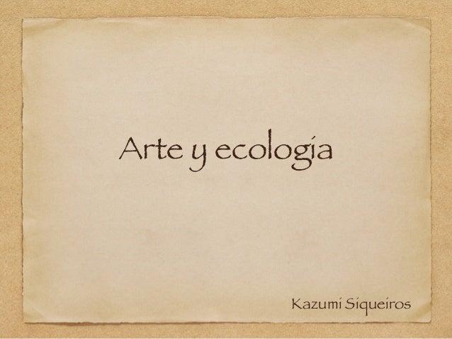 Arte y ecologia Kazumi Siqueiros