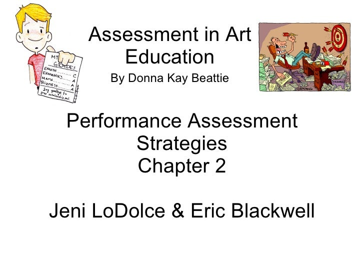 Performance Assessment Strategies Chapter 2 Jeni LoDolce & Eric Blackwell Assessment in Art Education By Donna Kay Beattie