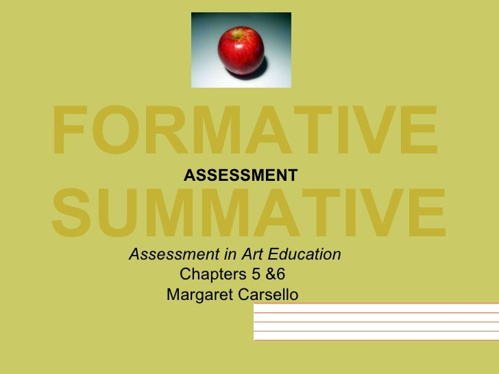 FORMATIVE SUMMATIVE ASSESSMENT Assessment in Art Education Chapters 5 &6  Margaret Carsello