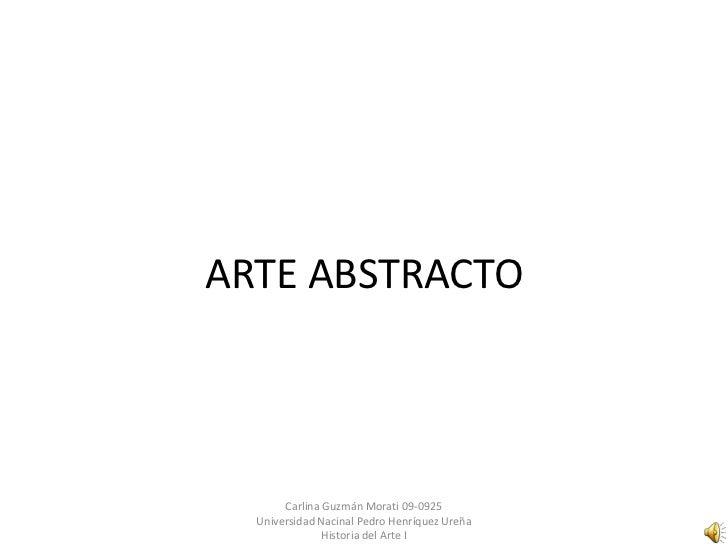 ARTE ABSTRACTO       Carlina Guzmán Morati 09-0925  Universidad Nacinal Pedro Henríquez Ureña               Historia del A...