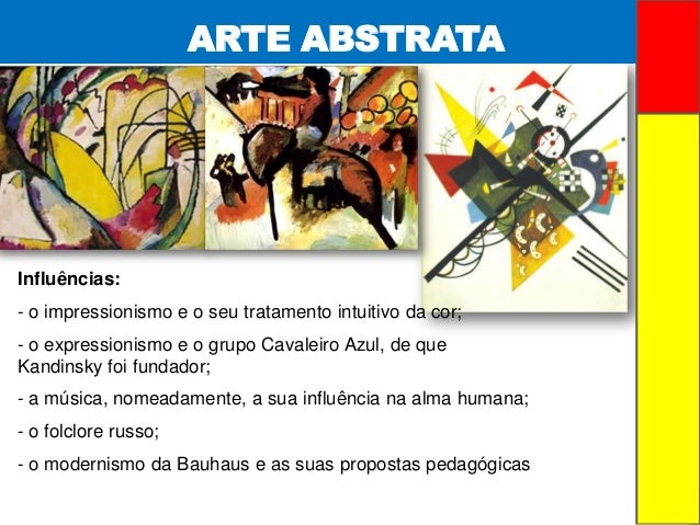 ARTE ABSTRATAInfluências:- o impressionismo e o seu tratamento intuitivo da cor;- o expressionismo e o grupo Cavaleiro Azu...