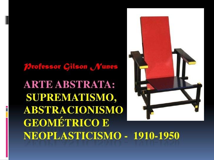 Professor Gilson Nunes<br />Arte abstrata: Suprematismo, abstracionismo geométrico e neoplasticismo -  1910-1950<br />