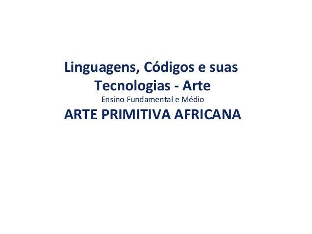 Linguagens, Códigos e suas Tecnologias - Arte Ensino Fundamental e Médio ARTE PRIMITIVA AFRICANA