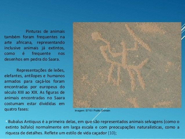 Pinturas de animais também foram frequentes na arte africana, representando inclusive animais já extintos, como é frequent...