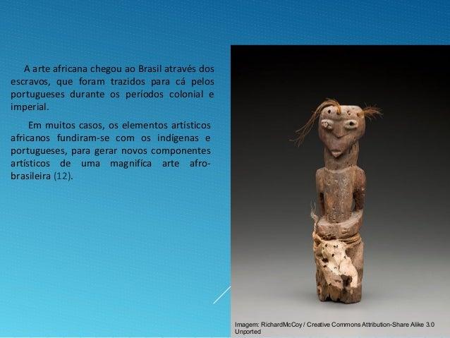 A arte africana chegou ao Brasil através dos escravos, que foram trazidos para cá pelos portugueses durante os períodos co...
