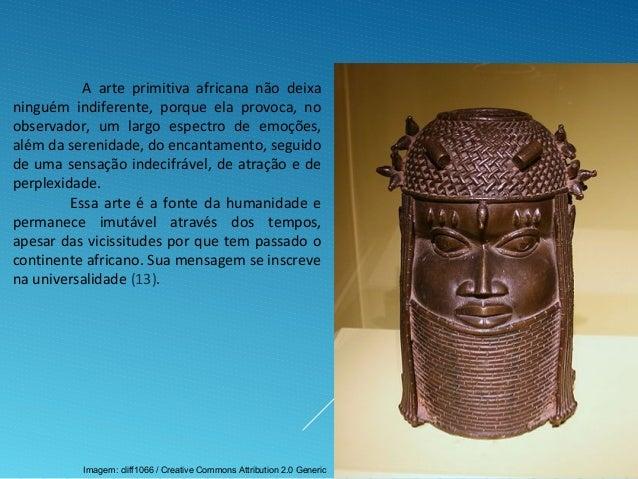 A arte primitiva africana não deixa ninguém indiferente, porque ela provoca, no observador, um largo espectro de emoções, ...
