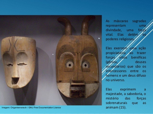 As máscaras sagradas representam uma divindade, uma força vital. Elas detêm os poderes religiosos. Elas exercem uma ação p...