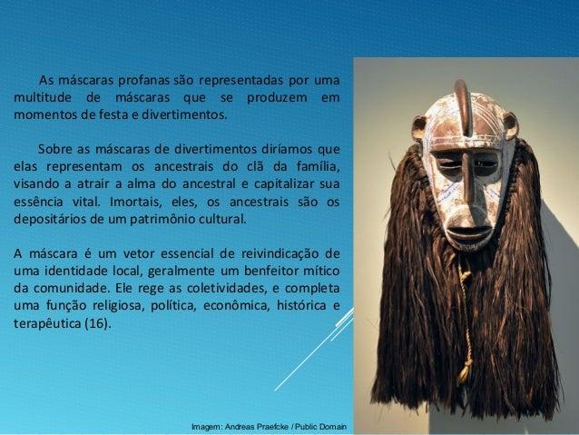 As máscaras profanas são representadas por uma multitude de máscaras que se produzem em momentos de festa e divertimentos....