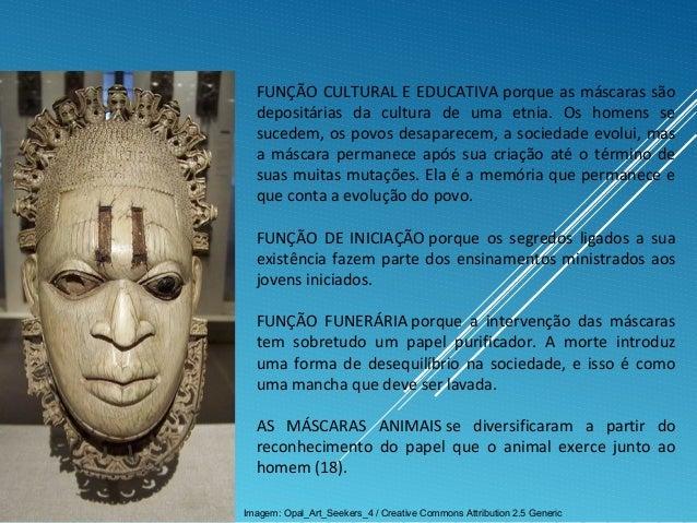 FUNÇÃO CULTURAL E EDUCATIVA porque as máscaras são depositárias da cultura de uma etnia. Os homens se sucedem, os povos de...