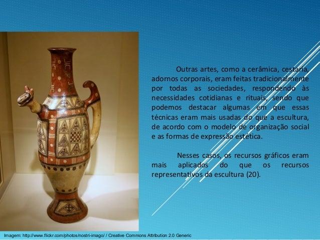 Outras artes, como a cerâmica, cestaria, adornos corporais, eram feitas tradicionalmente por todas as sociedades, responde...