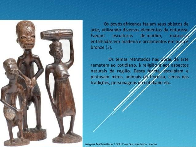 Os povos africanos faziam seus objetos de arte, utilizando diversos elementos da natureza. Faziam esculturas de marfim, má...