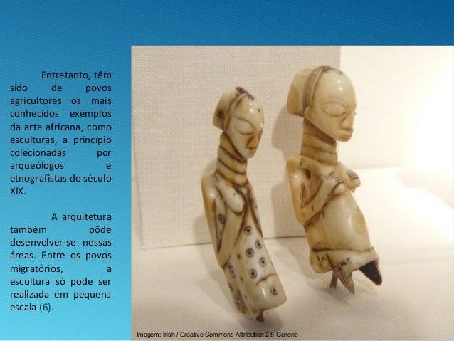Entretanto, têm sido de povos agricultores os mais conhecidos exemplos da arte africana, como esculturas, a princípio cole...