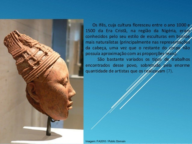 Os Ifês, cuja cultura floresceu entre o ano 1000 e 1500 da Era Cristã, na região da Nigéria, eram conhecidos pelo seu esti...