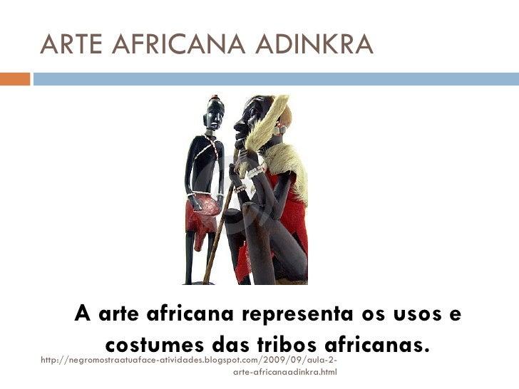 ARTE AFRICANA ADINKRA A arte africana representa os usos e costumes das tribos africanas. http://negromostraatuaface-ativi...