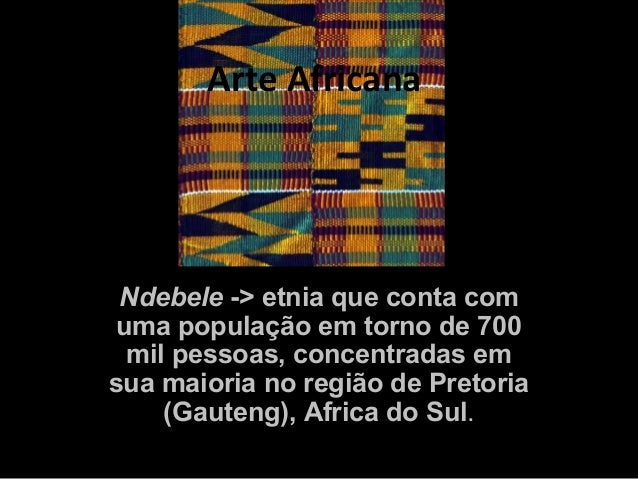 Arte Africana Ndebele -> etnia que conta comuma população em torno de 700 mil pessoas, concentradas emsua maioria no regiã...