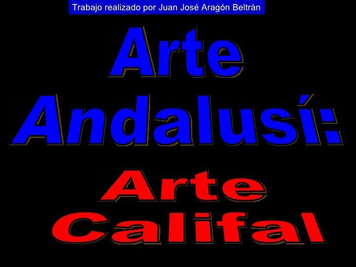 Arte Andalusí: Arte Califal Trabajo realizado por Juan José Aragón Beltrán
