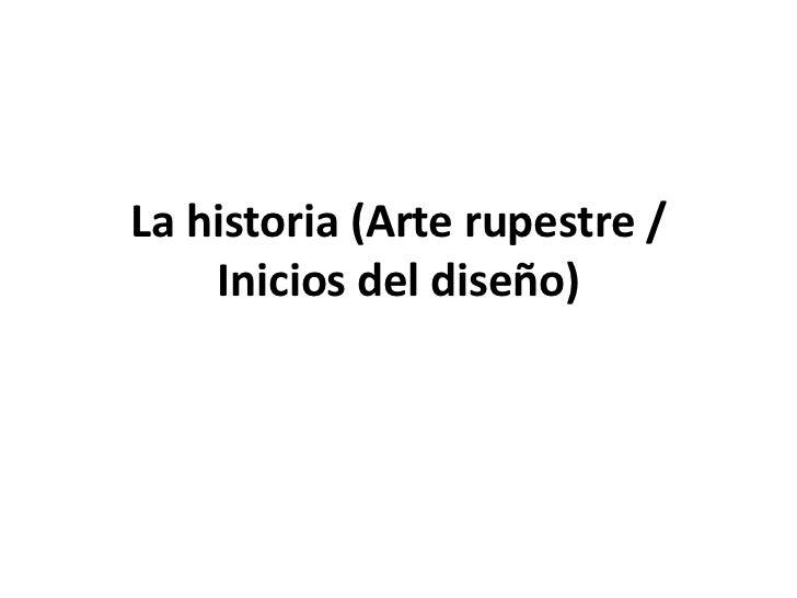 La historia (Arte rupestre /    Inicios del diseño)