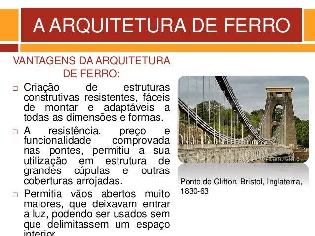 A ARQUITETURA DE FERRO VANTAGENS DA ARQUITETURA DE FERRO:  Criação de estruturas construtivas resistentes, fáceis de mont...